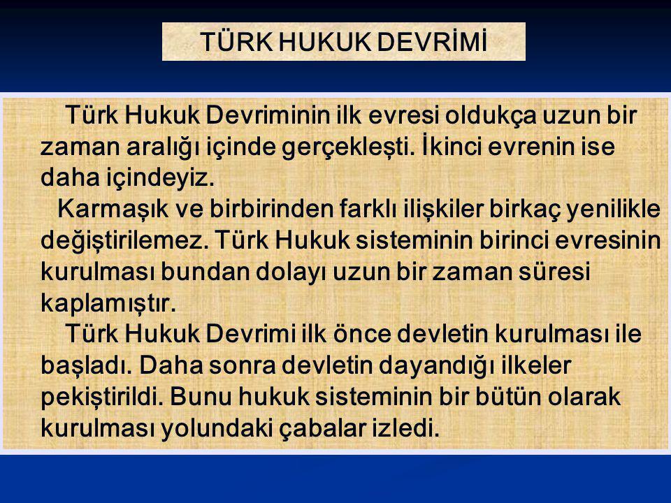 TÜRK HUKUK DEVRİMİ Türk Hukuk Devriminin ilk evresi oldukça uzun bir zaman aralığı içinde gerçekleşti. İkinci evrenin ise daha içindeyiz.