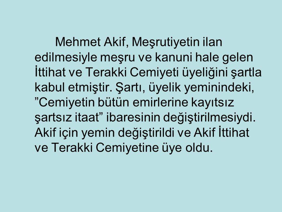 Mehmet Akif, Meşrutiyetin ilan edilmesiyle meşru ve kanuni hale gelen İttihat ve Terakki Cemiyeti üyeliğini şartla kabul etmiştir.