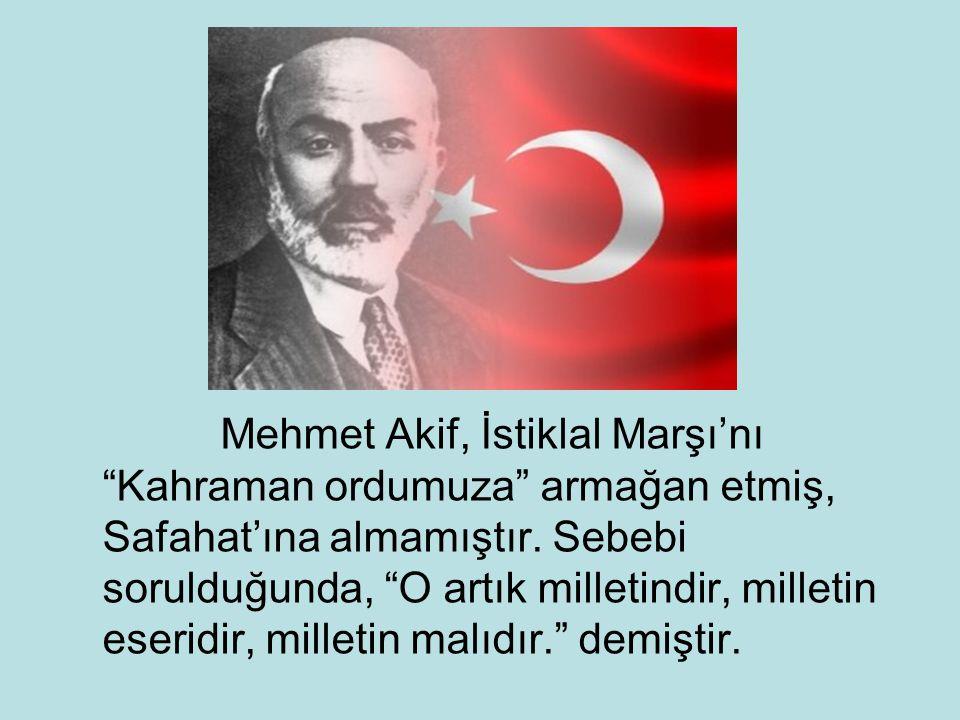 Mehmet Akif, İstiklal Marşı'nı Kahraman ordumuza armağan etmiş, Safahat'ına almamıştır.