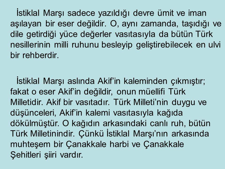 İstiklal Marşı sadece yazıldığı devre ümit ve iman aşılayan bir eser değildir. O, aynı zamanda, taşıdığı ve dile getirdiği yüce değerler vasıtasıyla da bütün Türk nesillerinin milli ruhunu besleyip geliştirebilecek en ulvi bir rehberdir.