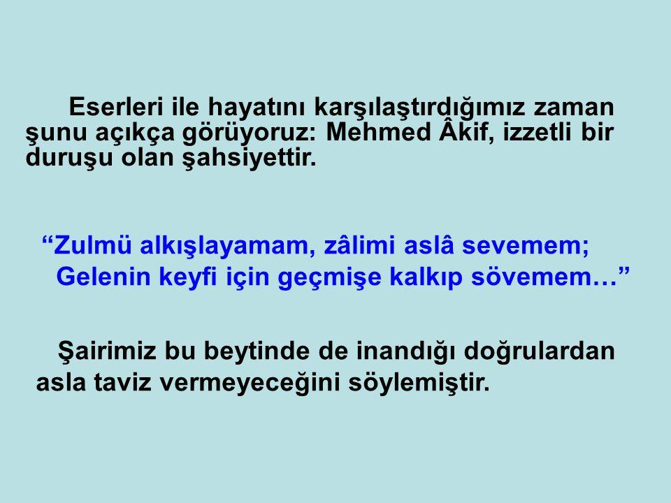 Eserleri ile hayatını karşılaştırdığımız zaman şunu açıkça görüyoruz: Mehmed Âkif, izzetli bir duruşu olan şahsiyettir.