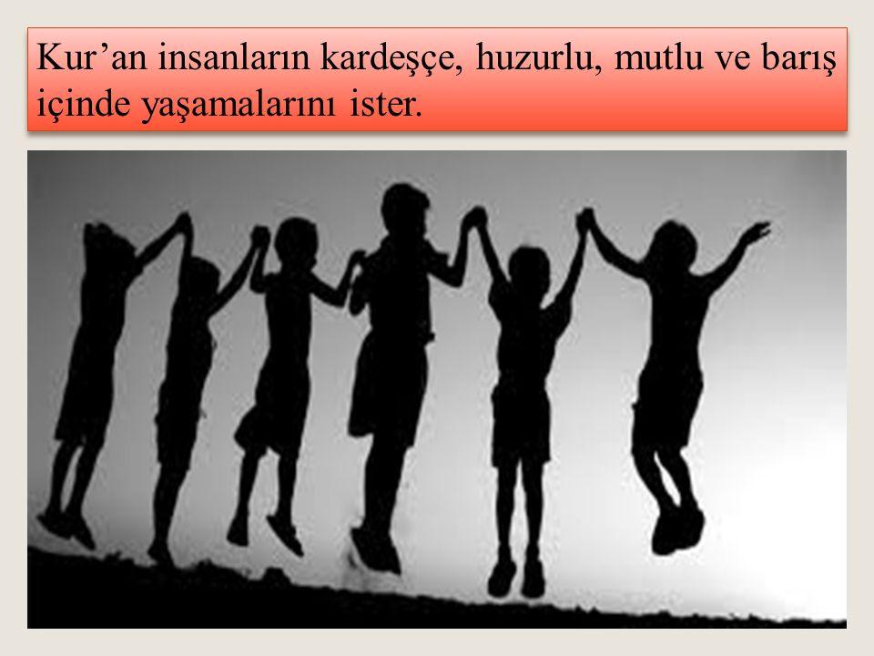 Kur'an insanların kardeşçe, huzurlu, mutlu ve barış içinde yaşamalarını ister.