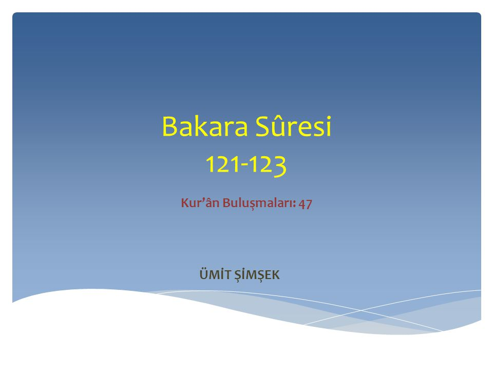 Bakara Sûresi 121-123 Kur'ân Buluşmaları: 47 ÜMİT ŞİMŞEK