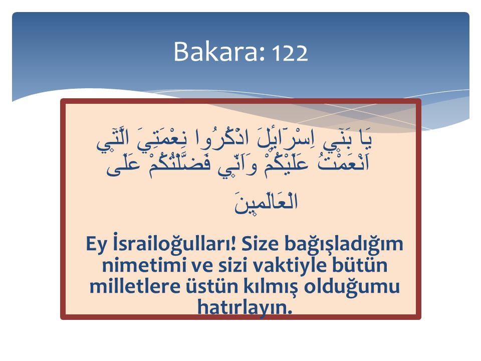 Bakara: 122 يَا بَن۪ٓي اِسْرَٓائ۪لَ اذْكُرُوا نِعْمَتِيَ الَّت۪ٓي اَنْعَمْتُ عَلَيْكُمْ وَاَنّ۪ي فَضَّلْتُكُمْ عَلَى الْعَالَم۪ينَ