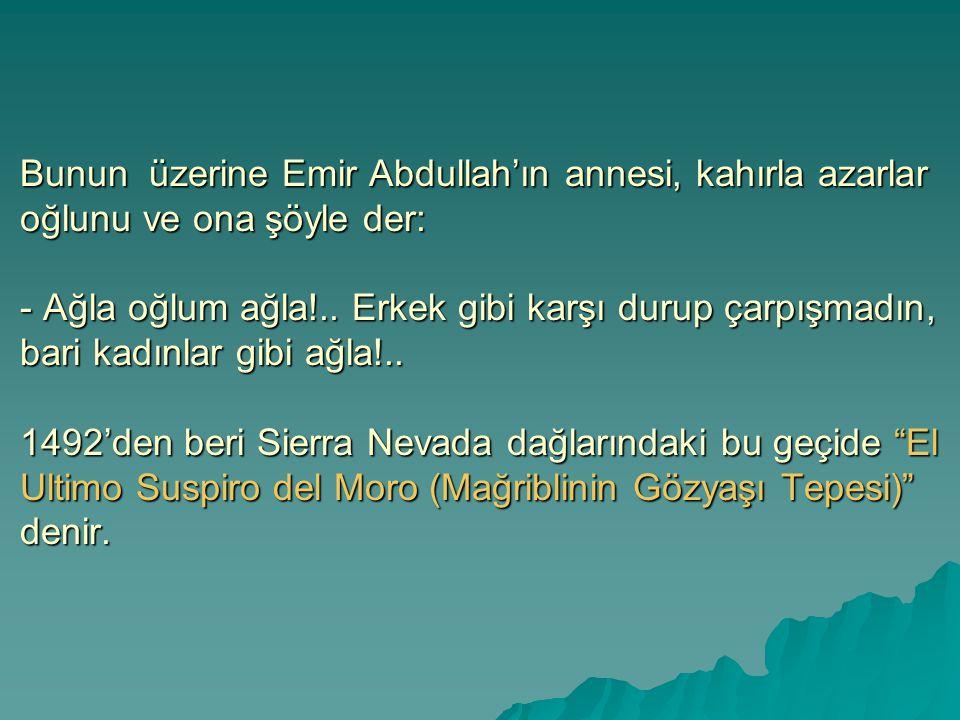 Bunun üzerine Emir Abdullah'ın annesi, kahırla azarlar oğlunu ve ona şöyle der: - Ağla oğlum ağla!..