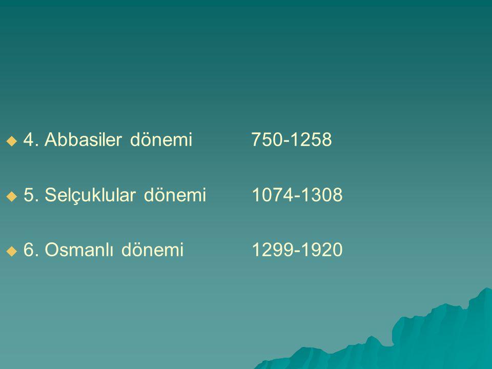 4. Abbasiler dönemi 750-1258 5. Selçuklular dönemi 1074-1308 6. Osmanlı dönemi 1299-1920