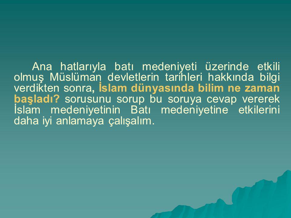 Ana hatlarıyla batı medeniyeti üzerinde etkili olmuş Müslüman devletlerin tarihleri hakkında bilgi verdikten sonra, İslam dünyasında bilim ne zaman başladı.