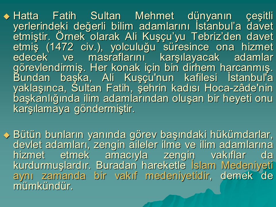 Hatta Fatih Sultan Mehmet dünyanın çeşitli yerlerindeki değerli bilim adamlarını İstanbul'a davet etmiştir. Örnek olarak Ali Kuşçu'yu Tebriz'den davet etmiş (1472 civ.), yolculuğu süresince ona hizmet edecek ve masraflarını karşılayacak adamlar görevlendirmiş. Her konak için bin dirhem harcanmış. Bundan başka, Ali Kuşçu nun kafilesi İstanbul a yaklaşınca, Sultan Fatih, şehrin kadısı Hoca-zâde nin başkanlığında ilim adamlarından oluşan bir heyeti onu karşılamaya göndermiştir.