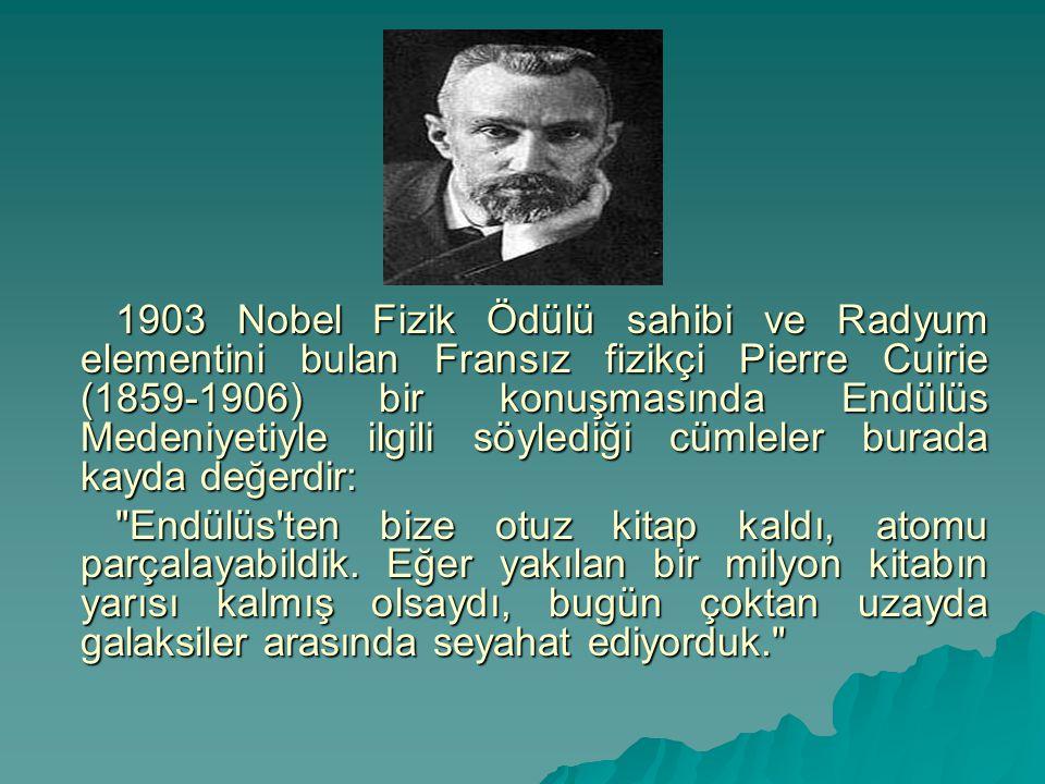 1903 Nobel Fizik Ödülü sahibi ve Radyum elementini bulan Fransız fizikçi Pierre Cuirie (1859-1906) bir konuşmasında Endülüs Medeniyetiyle ilgili söylediği cümleler burada kayda değerdir: