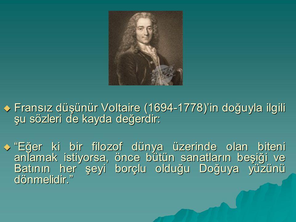 Fransız düşünür Voltaire (1694-1778)'in doğuyla ilgili şu sözleri de kayda değerdir: