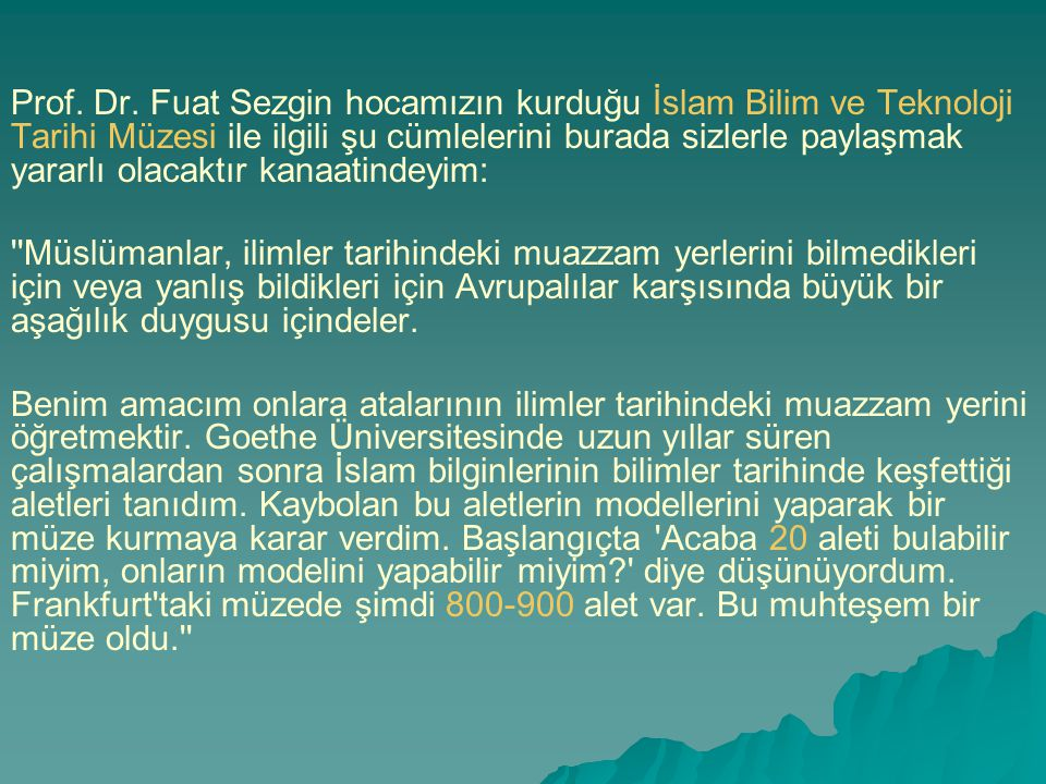 Prof. Dr. Fuat Sezgin hocamızın kurduğu İslam Bilim ve Teknoloji Tarihi Müzesi ile ilgili şu cümlelerini burada sizlerle paylaşmak yararlı olacaktır kanaatindeyim: