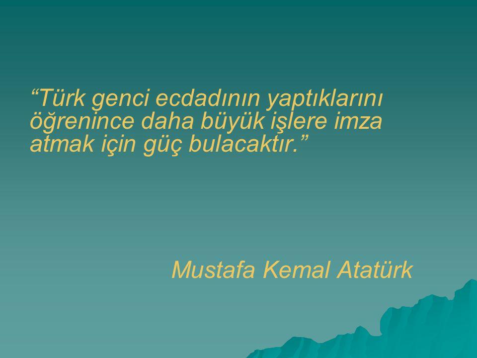 Türk genci ecdadının yaptıklarını öğrenince daha büyük işlere imza atmak için güç bulacaktır.