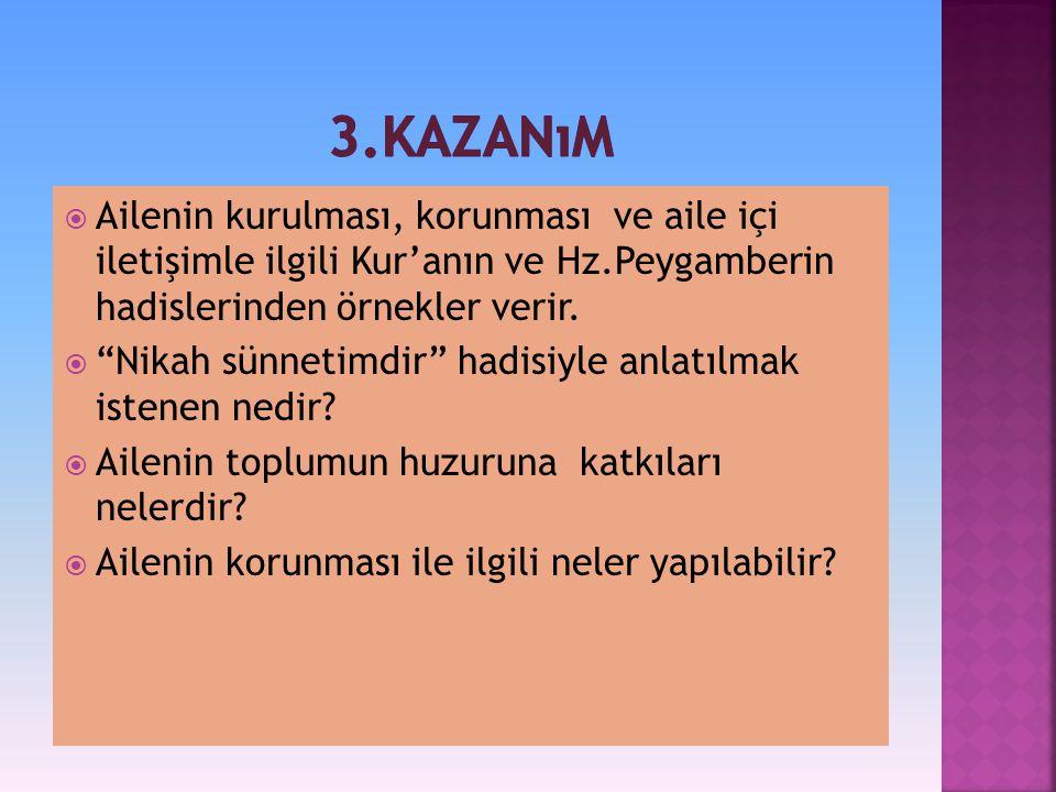 3.kazanım Ailenin kurulması, korunması ve aile içi iletişimle ilgili Kur'anın ve Hz.Peygamberin hadislerinden örnekler verir.
