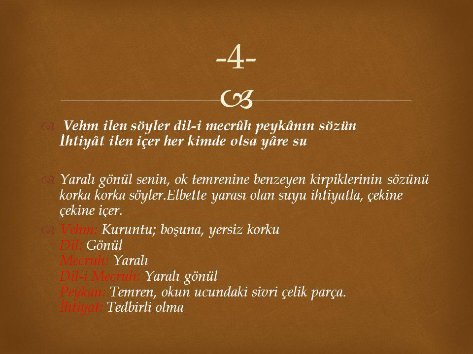 -4- Vehm ilen söyler dil-i mecrûh peykânın sözün İhtiyât ilen içer her kimde olsa yâre su.