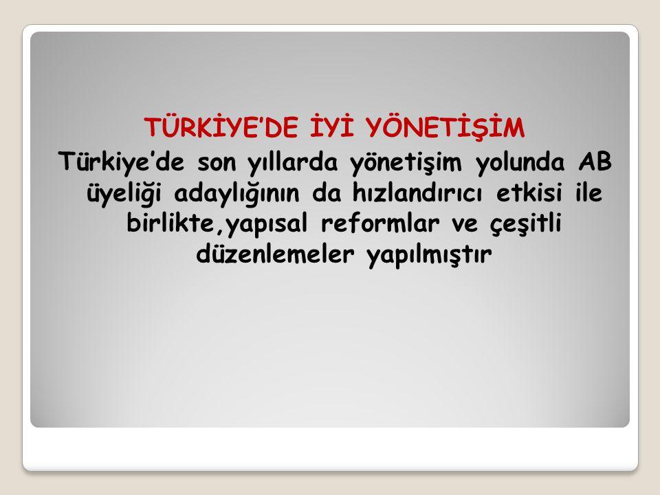 TÜRKİYE'DE İYİ YÖNETİŞİM Türkiye'de son yıllarda yönetişim yolunda AB üyeliği adaylığının da hızlandırıcı etkisi ile birlikte,yapısal reformlar ve çeşitli düzenlemeler yapılmıştır