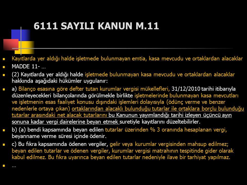 6111 SAYILI KANUN M.11 Kayıtlarda yer aldığı halde işletmede bulunmayan emtia, kasa mevcudu ve ortaklardan alacaklar.