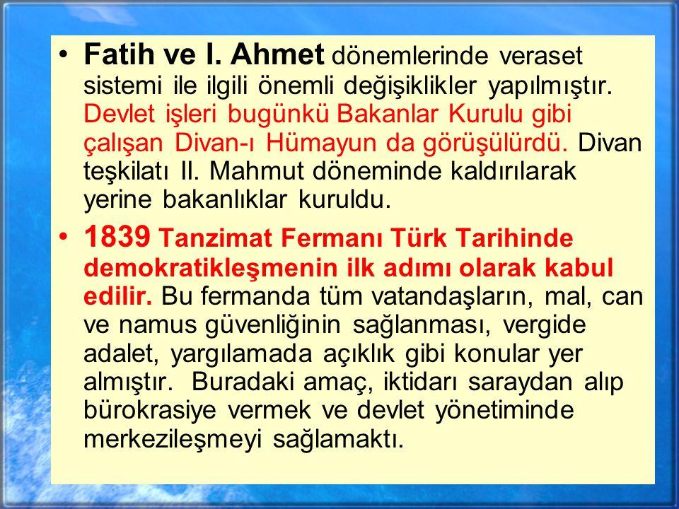 Fatih ve I. Ahmet dönemlerinde veraset sistemi ile ilgili önemli değişiklikler yapılmıştır. Devlet işleri bugünkü Bakanlar Kurulu gibi çalışan Divan-ı Hümayun da görüşülürdü. Divan teşkilatı II. Mahmut döneminde kaldırılarak yerine bakanlıklar kuruldu.