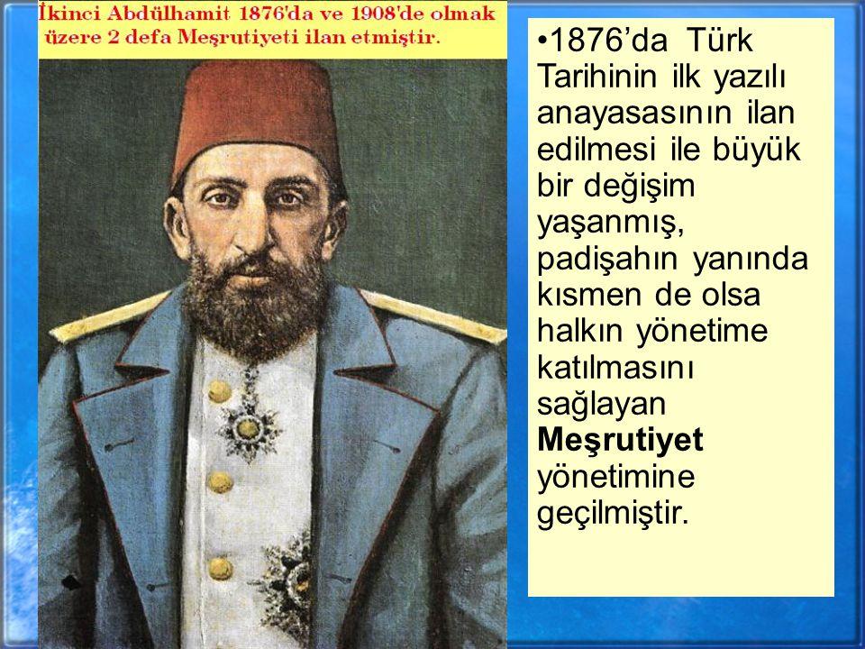 1876'da Türk Tarihinin ilk yazılı anayasasının ilan edilmesi ile büyük bir değişim yaşanmış, padişahın yanında kısmen de olsa halkın yönetime katılmasını sağlayan Meşrutiyet yönetimine geçilmiştir.