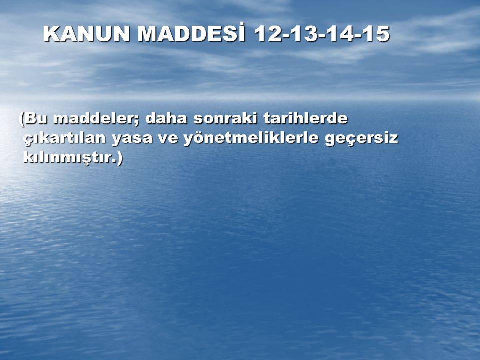 KANUN MADDESİ 12-13-14-15 (Bu maddeler; daha sonraki tarihlerde çıkartılan yasa ve yönetmeliklerle geçersiz kılınmıştır.)