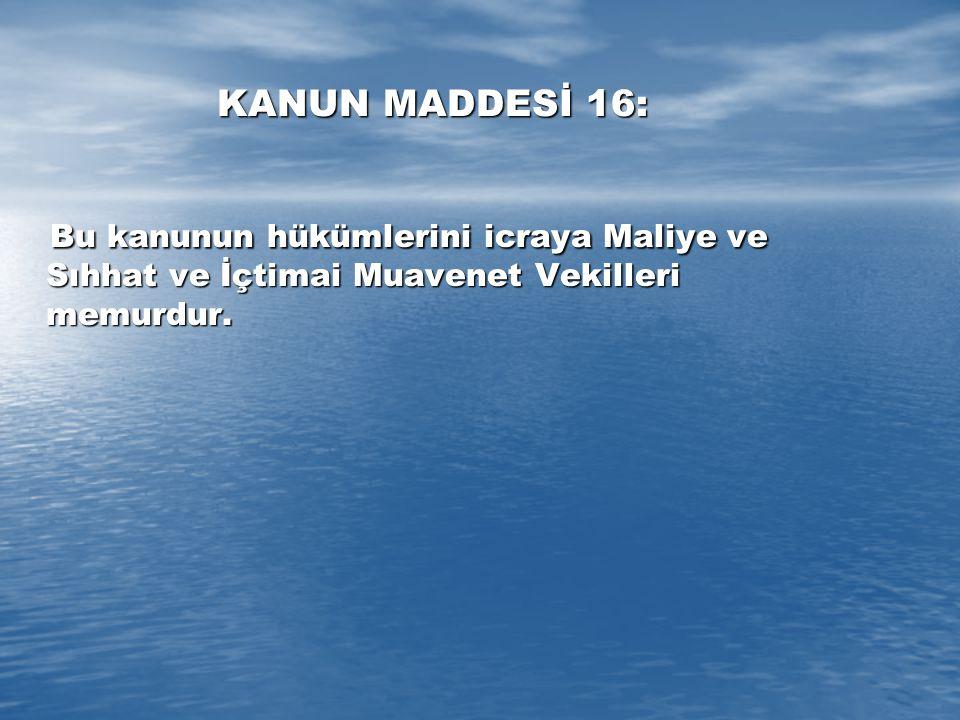 KANUN MADDESİ 16: Bu kanunun hükümlerini icraya Maliye ve Sıhhat ve İçtimai Muavenet Vekilleri memurdur.