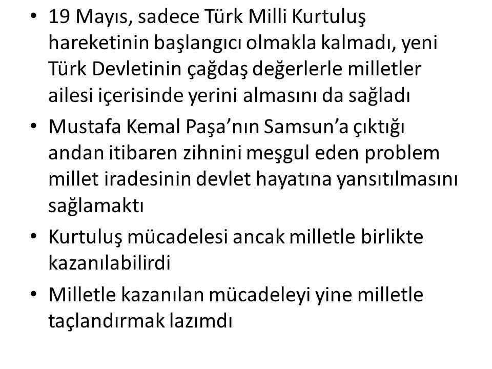 19 Mayıs, sadece Türk Milli Kurtuluş hareketinin başlangıcı olmakla kalmadı, yeni Türk Devletinin çağdaş değerlerle milletler ailesi içerisinde yerini almasını da sağladı