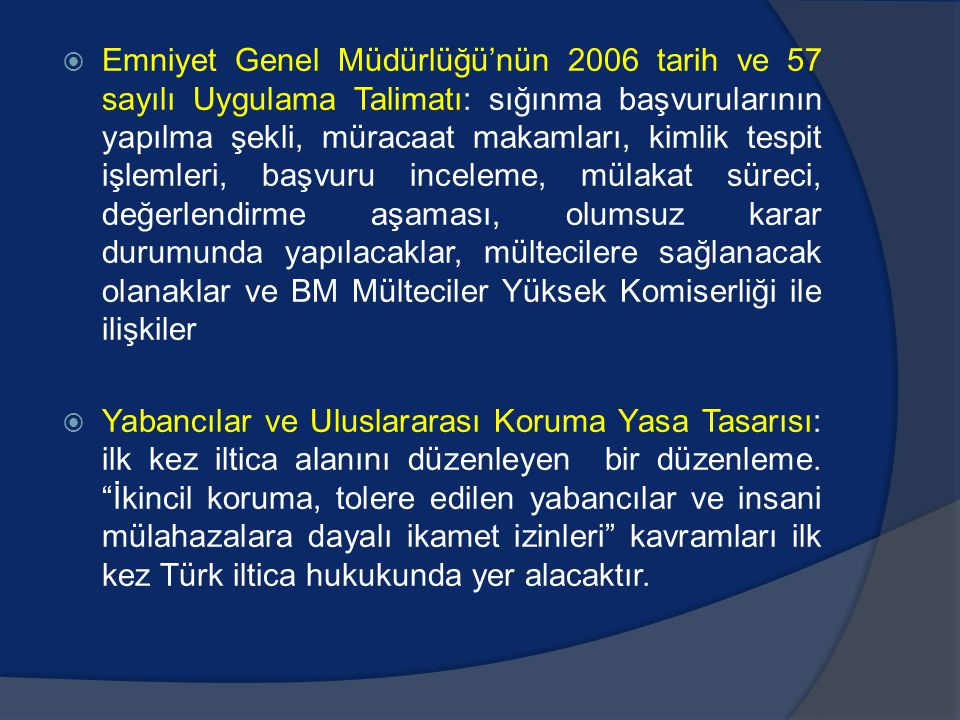 Emniyet Genel Müdürlüğü'nün 2006 tarih ve 57 sayılı Uygulama Talimatı: sığınma başvurularının yapılma şekli, müracaat makamları, kimlik tespit işlemleri, başvuru inceleme, mülakat süreci, değerlendirme aşaması, olumsuz karar durumunda yapılacaklar, mültecilere sağlanacak olanaklar ve BM Mülteciler Yüksek Komiserliği ile ilişkiler