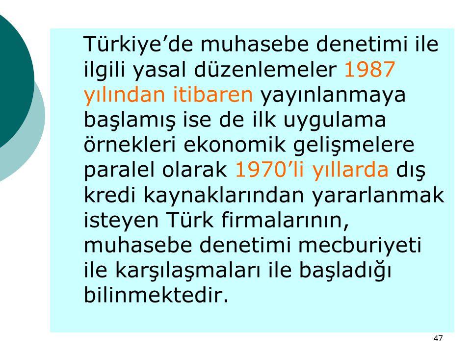 Türkiye'de muhasebe denetimi ile ilgili yasal düzenlemeler 1987 yılından itibaren yayınlanmaya başlamış ise de ilk uygulama örnekleri ekonomik gelişmelere paralel olarak 1970'li yıllarda dış kredi kaynaklarından yararlanmak isteyen Türk firmalarının, muhasebe denetimi mecburiyeti ile karşılaşmaları ile başladığı bilinmektedir.