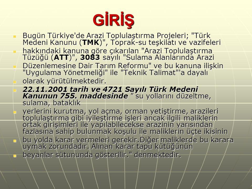 GİRİŞ Bugün Türkiye de Arazi Toplulaştırma Projeleri; Türk Medeni Kanunu (TMK) , Toprak-su teşkilatı ve vazifeleri.