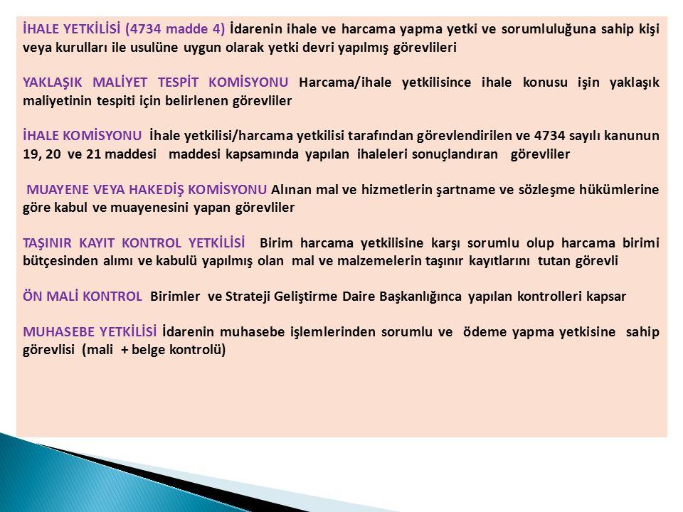 İHALE YETKİLİSİ (4734 madde 4) İdarenin ihale ve harcama yapma yetki ve sorumluluğuna sahip kişi veya kurulları ile usulüne uygun olarak yetki devri yapılmış görevlileri YAKLAŞIK MALİYET TESPİT KOMİSYONU Harcama/ihale yetkilisince ihale konusu işin yaklaşık maliyetinin tespiti için belirlenen görevliler İHALE KOMİSYONU İhale yetkilisi/harcama yetkilisi tarafından görevlendirilen ve 4734 sayılı kanunun 19, 20 ve 21 maddesi maddesi kapsamında yapılan ihaleleri sonuçlandıran görevliler MUAYENE VEYA HAKEDİŞ KOMİSYONU Alınan mal ve hizmetlerin şartname ve sözleşme hükümlerine göre kabul ve muayenesini yapan görevliler TAŞINIR KAYIT KONTROL YETKİLİSİ Birim harcama yetkilisine karşı sorumlu olup harcama birimi bütçesinden alımı ve kabulü yapılmış olan mal ve malzemelerin taşınır kayıtlarını tutan görevli ÖN MALİ KONTROL Birimler ve Strateji Geliştirme Daire Başkanlığınca yapılan kontrolleri kapsar MUHASEBE YETKİLİSİ İdarenin muhasebe işlemlerinden sorumlu ve ödeme yapma yetkisine sahip görevlisi (mali + belge kontrolü)