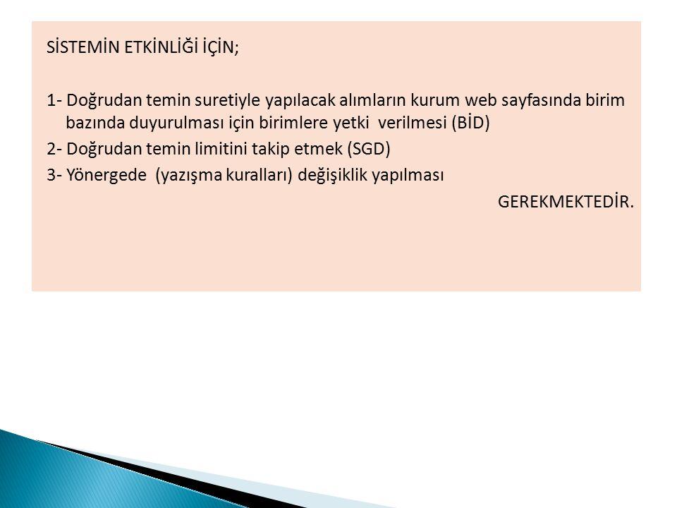 SİSTEMİN ETKİNLİĞİ İÇİN; 1- Doğrudan temin suretiyle yapılacak alımların kurum web sayfasında birim bazında duyurulması için birimlere yetki verilmesi (BİD) 2- Doğrudan temin limitini takip etmek (SGD) 3- Yönergede (yazışma kuralları) değişiklik yapılması GEREKMEKTEDİR.