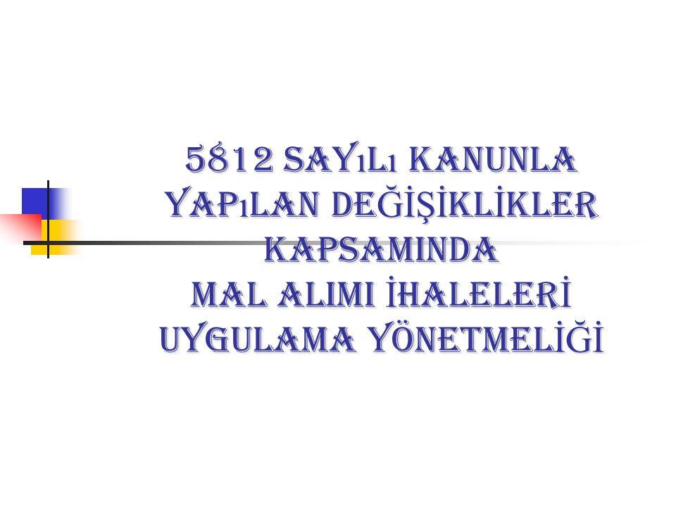 5812 sayılı Kanunla Yapılan DEĞİŞİKLİKLER KAPSAMINDA MAL ALIMI İHALELERİ UYGULAMA YÖNETMELİĞİ