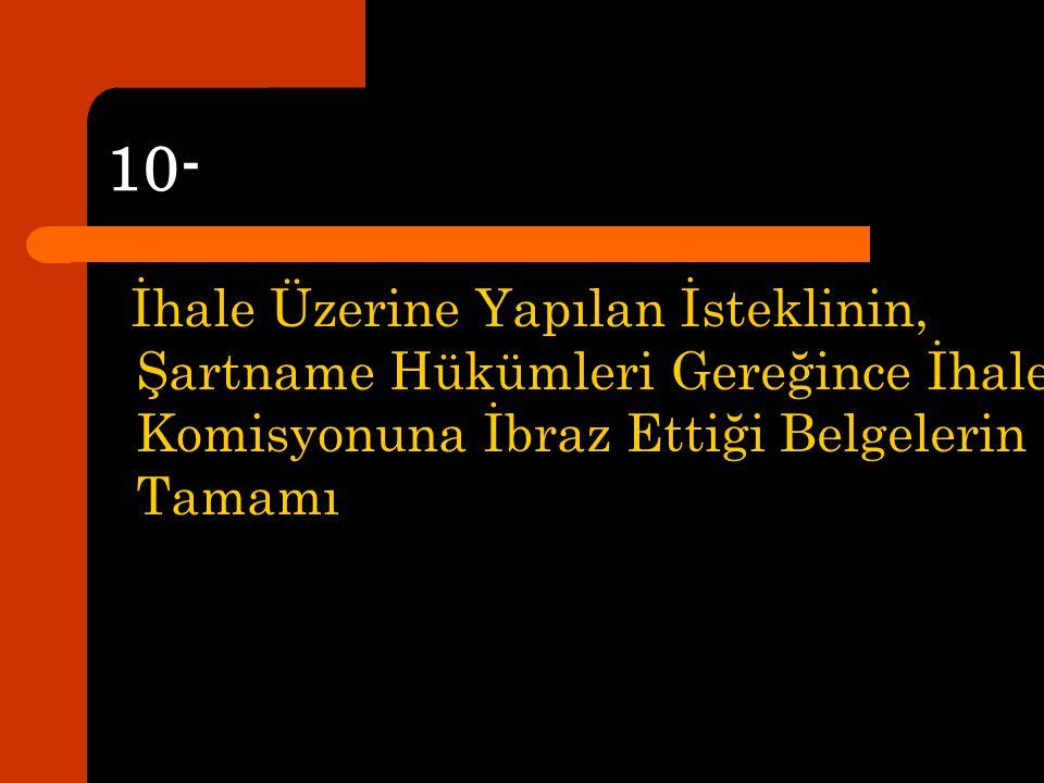 10- İhale Üzerine Yapılan İsteklinin, Şartname Hükümleri Gereğince İhale Komisyonuna İbraz Ettiği Belgelerin Tamamı.