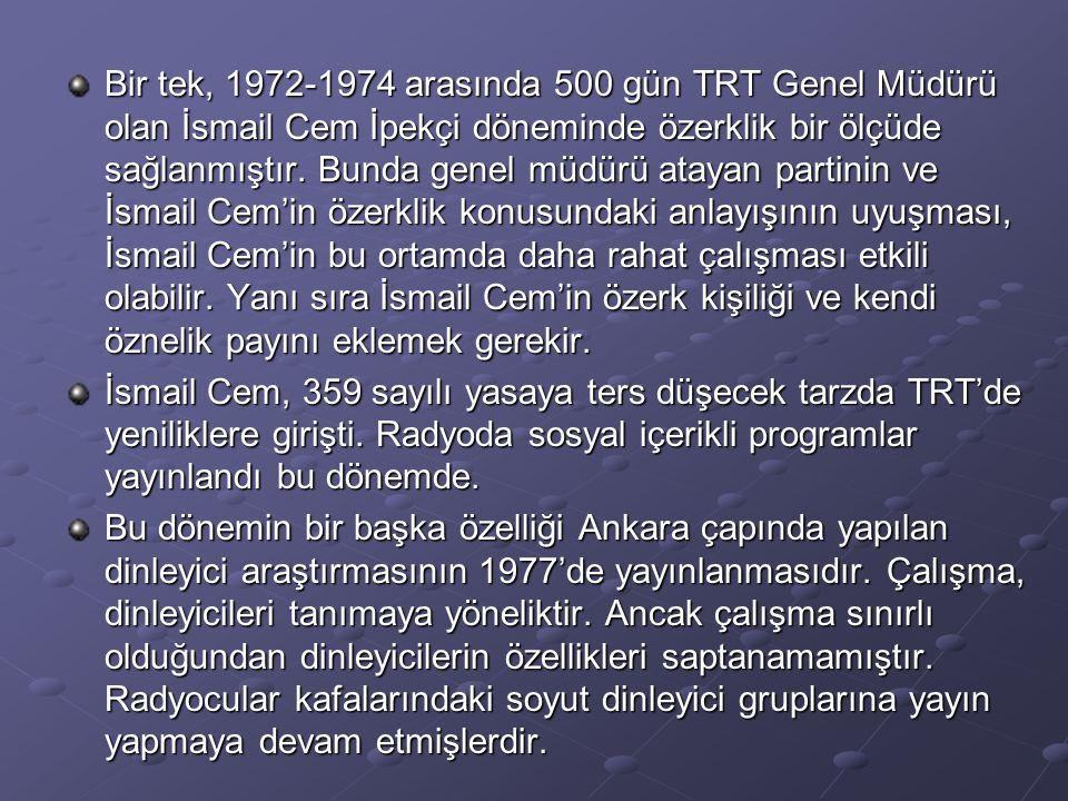 Bir tek, 1972-1974 arasında 500 gün TRT Genel Müdürü olan İsmail Cem İpekçi döneminde özerklik bir ölçüde sağlanmıştır. Bunda genel müdürü atayan partinin ve İsmail Cem'in özerklik konusundaki anlayışının uyuşması, İsmail Cem'in bu ortamda daha rahat çalışması etkili olabilir. Yanı sıra İsmail Cem'in özerk kişiliği ve kendi öznelik payını eklemek gerekir.