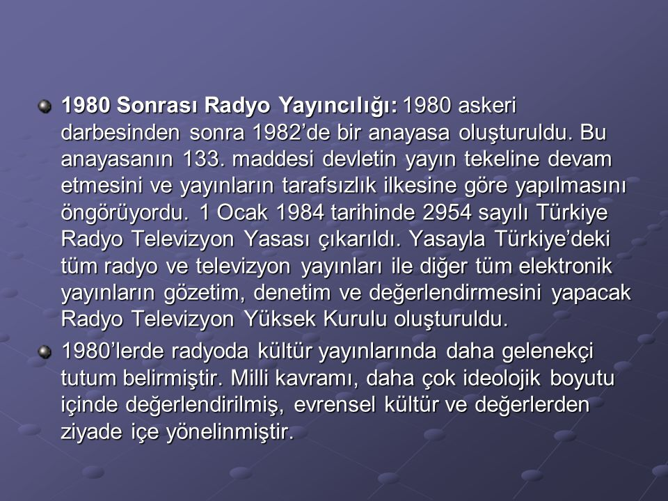 1980 Sonrası Radyo Yayıncılığı: 1980 askeri darbesinden sonra 1982'de bir anayasa oluşturuldu. Bu anayasanın 133. maddesi devletin yayın tekeline devam etmesini ve yayınların tarafsızlık ilkesine göre yapılmasını öngörüyordu. 1 Ocak 1984 tarihinde 2954 sayılı Türkiye Radyo Televizyon Yasası çıkarıldı. Yasayla Türkiye'deki tüm radyo ve televizyon yayınları ile diğer tüm elektronik yayınların gözetim, denetim ve değerlendirmesini yapacak Radyo Televizyon Yüksek Kurulu oluşturuldu.