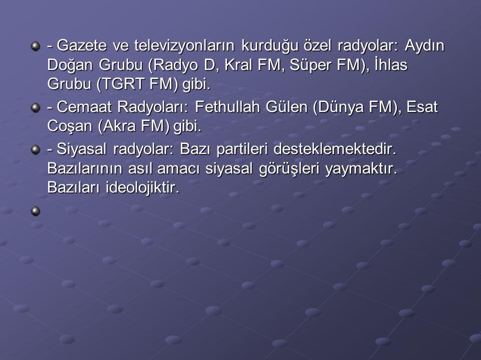 - Gazete ve televizyonların kurduğu özel radyolar: Aydın Doğan Grubu (Radyo D, Kral FM, Süper FM), İhlas Grubu (TGRT FM) gibi.