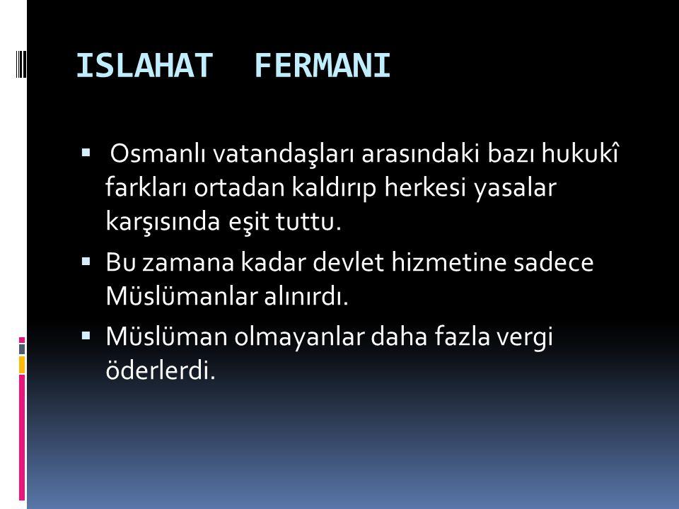 ISLAHAT FERMANI Osmanlı vatandaşları arasındaki bazı hukukî farkları ortadan kaldırıp herkesi yasalar karşısında eşit tuttu.
