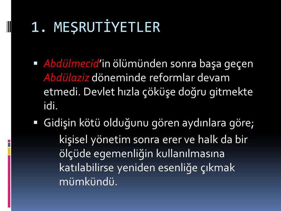 MEŞRUTİYETLER Abdülmecid'in ölümünden sonra başa geçen Abdülaziz döneminde reformlar devam etmedi. Devlet hızla çöküşe doğru gitmekte idi.
