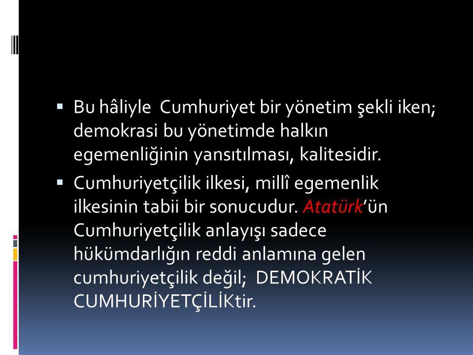 Bu hâliyle Cumhuriyet bir yönetim şekli iken; demokrasi bu yönetimde halkın egemenliğinin yansıtılması, kalitesidir.