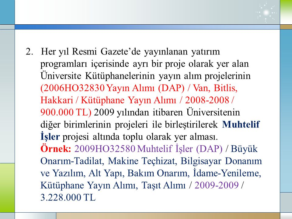2. Her yıl Resmi Gazete'de yayınlanan yatırım programları içerisinde ayrı bir proje olarak yer alan Üniversite Kütüphanelerinin yayın alım projelerinin (2006HO32830 Yayın Alımı (DAP) / Van, Bitlis, Hakkari / Kütüphane Yayın Alımı / 2008-2008 / 900.000 TL) 2009 yılından itibaren Üniversitenin diğer birimlerinin projeleri ile birleştirilerek Muhtelif İşler projesi altında toplu olarak yer alması.