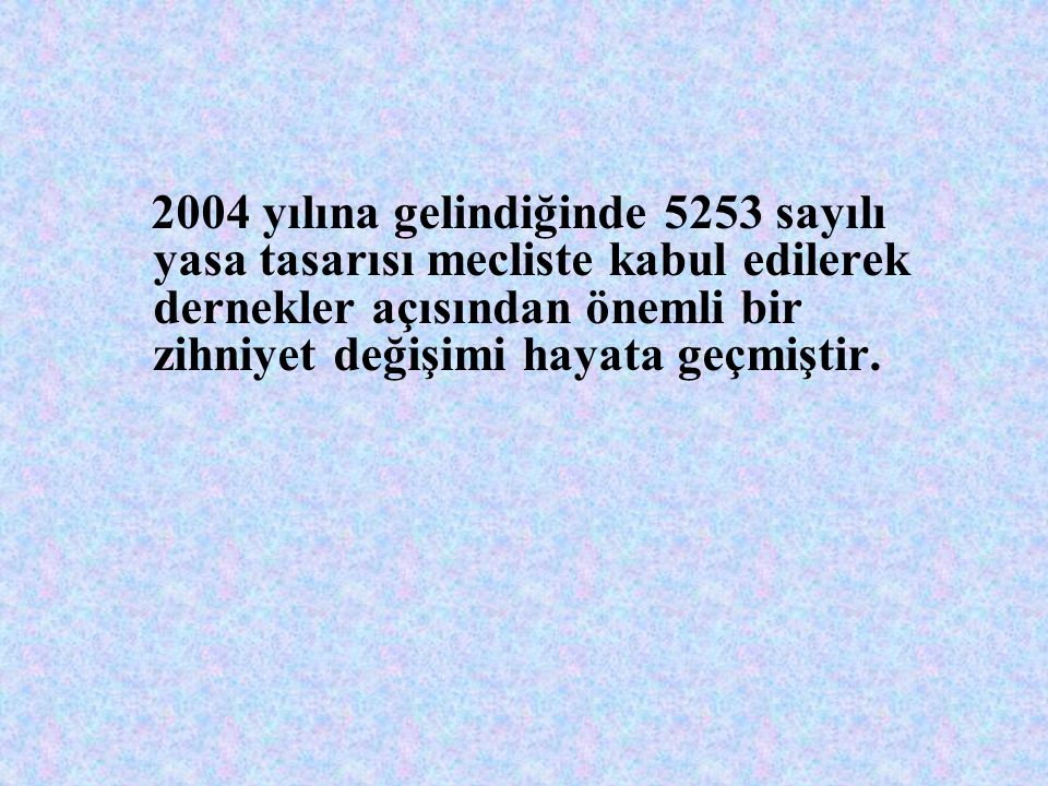 2004 yılına gelindiğinde 5253 sayılı yasa tasarısı mecliste kabul edilerek dernekler açısından önemli bir zihniyet değişimi hayata geçmiştir.