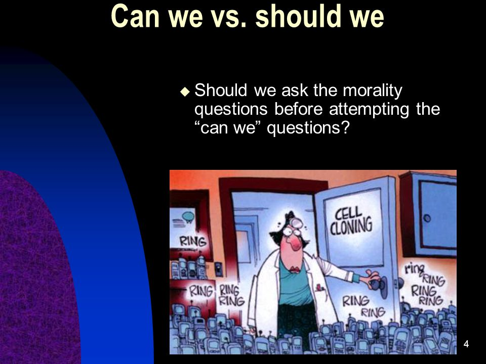 Can we vs. should we Should we ask the morality questions before attempting the can we questions