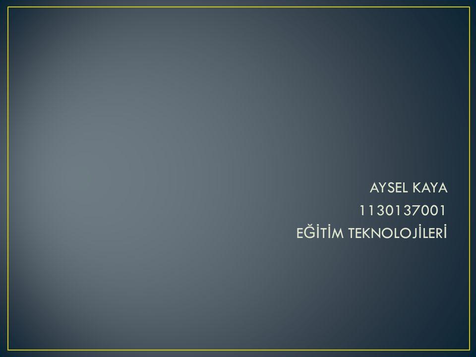 AYSEL KAYA 1130137001 EĞİTİM TEKNOLOJİLERİ