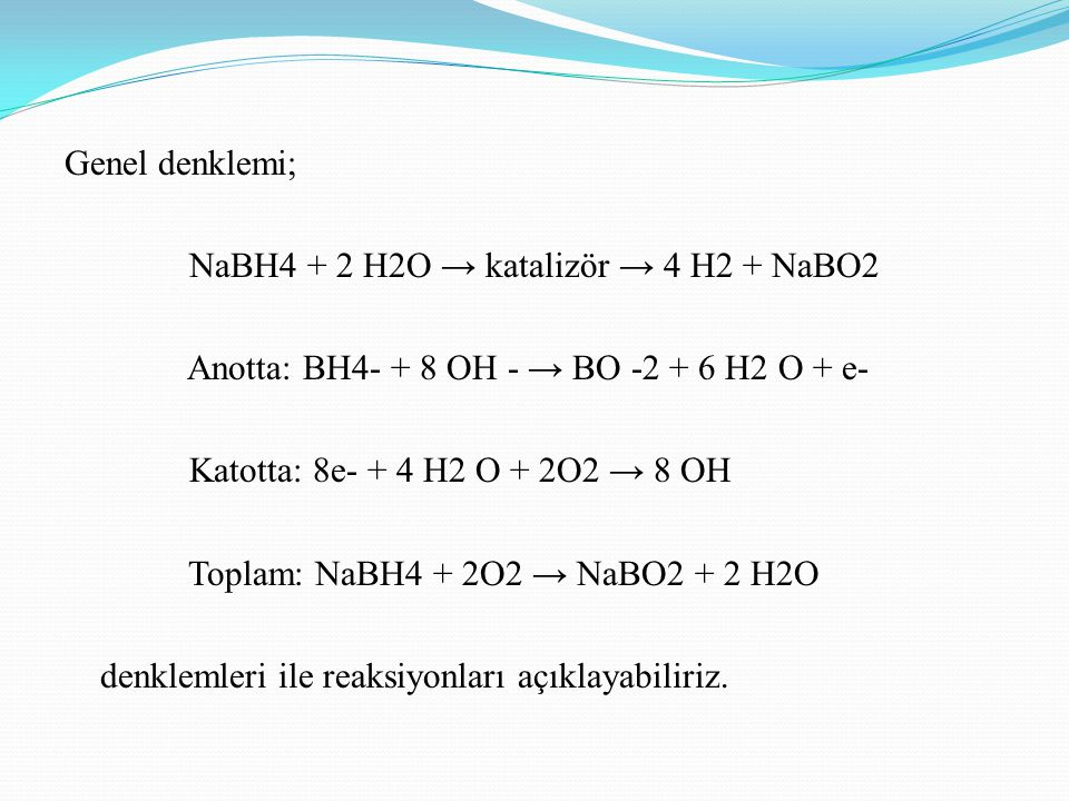 Genel denklemi; NaBH4 + 2 H2O → katalizör → 4 H2 + NaBO2. Anotta: BH4- + 8 OH - → BO -2 + 6 H2 O + e-