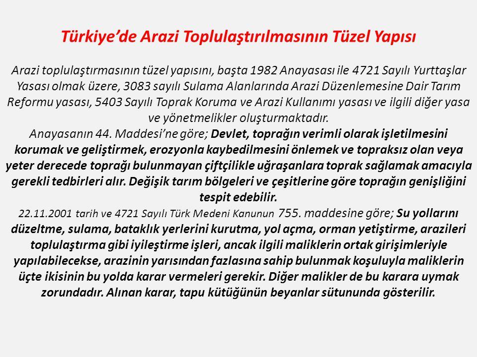 Türkiye'de Arazi Toplulaştırılmasının Tüzel Yapısı Arazi toplulaştırmasının tüzel yapısını, başta 1982 Anayasası ile 4721 Sayılı Yurttaşlar Yasası olmak üzere, 3083 sayılı Sulama Alanlarında Arazi Düzenlemesine Dair Tarım Reformu yasası, 5403 Sayılı Toprak Koruma ve Arazi Kullanımı yasası ve ilgili diğer yasa ve yönetmelikler oluşturmaktadır.