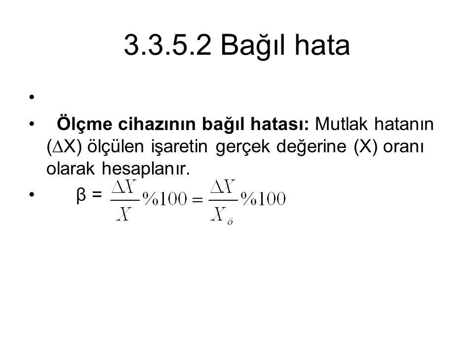3.3.5.2 Bağıl hata Ölçme cihazının bağıl hatası: Mutlak hatanın (∆X) ölçülen işaretin gerçek değerine (X) oranı olarak hesaplanır.