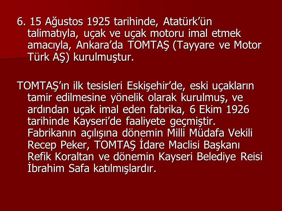 6. 15 Ağustos 1925 tarihinde, Atatürk'ün talimatıyla, uçak ve uçak motoru imal etmek amacıyla, Ankara'da TOMTAŞ (Tayyare ve Motor Türk AŞ) kurulmuştur.