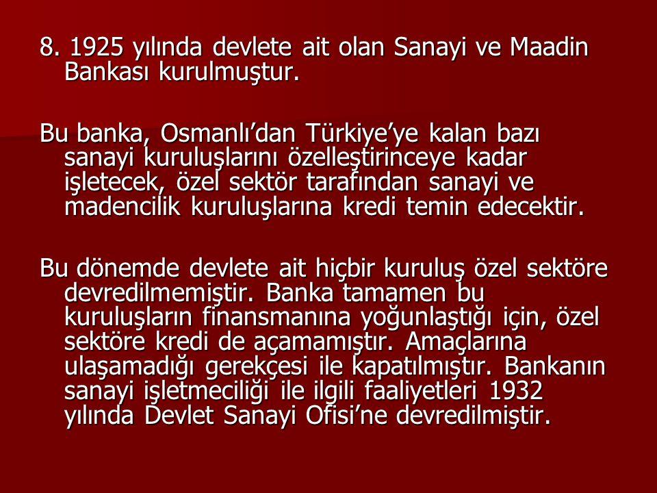 8. 1925 yılında devlete ait olan Sanayi ve Maadin Bankası kurulmuştur.