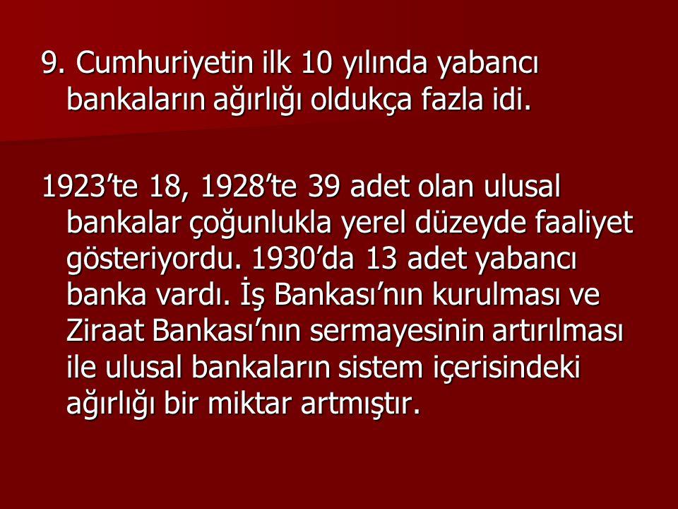 9. Cumhuriyetin ilk 10 yılında yabancı bankaların ağırlığı oldukça fazla idi.