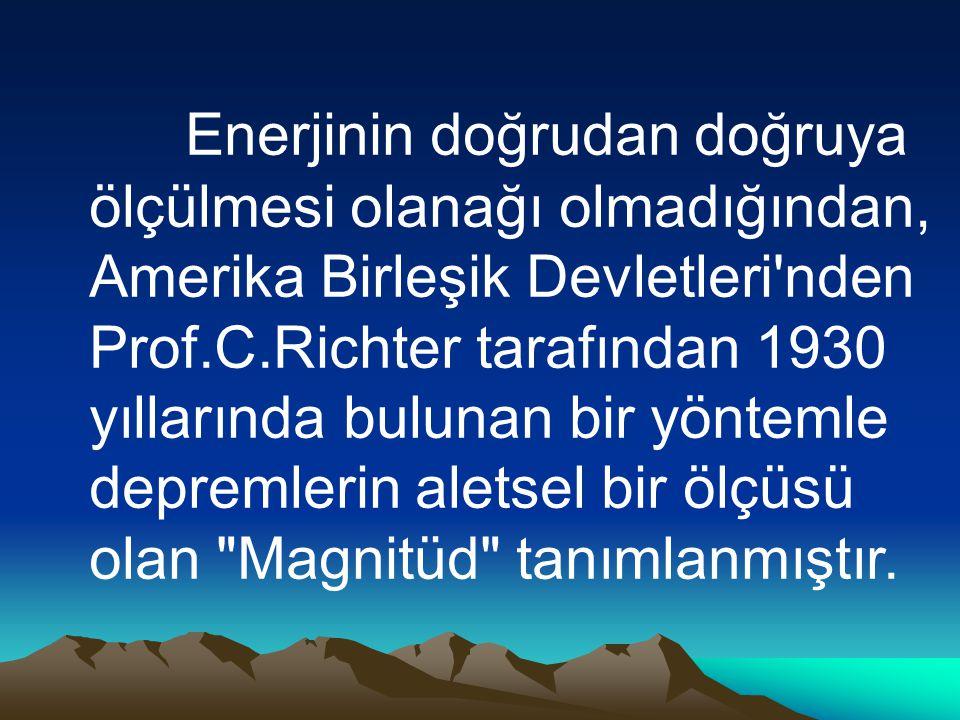 Enerjinin doğrudan doğruya ölçülmesi olanağı olmadığından, Amerika Birleşik Devletleri nden Prof.C.Richter tarafından 1930 yıllarında bulunan bir yöntemle depremlerin aletsel bir ölçüsü olan Magnitüd tanımlanmıştır.