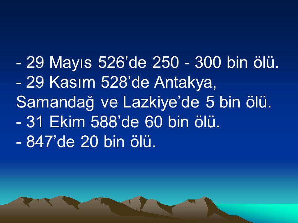 - 29 Mayıs 526'de 250 - 300 bin ölü. - 29 Kasım 528'de Antakya, Samandağ ve Lazkiye'de 5 bin ölü. - 31 Ekim 588'de 60 bin ölü.